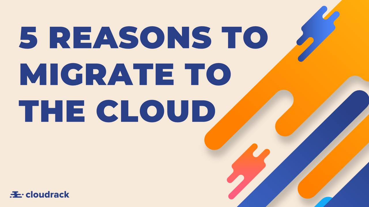 5 Real Reasons to Migrate to the Cloud